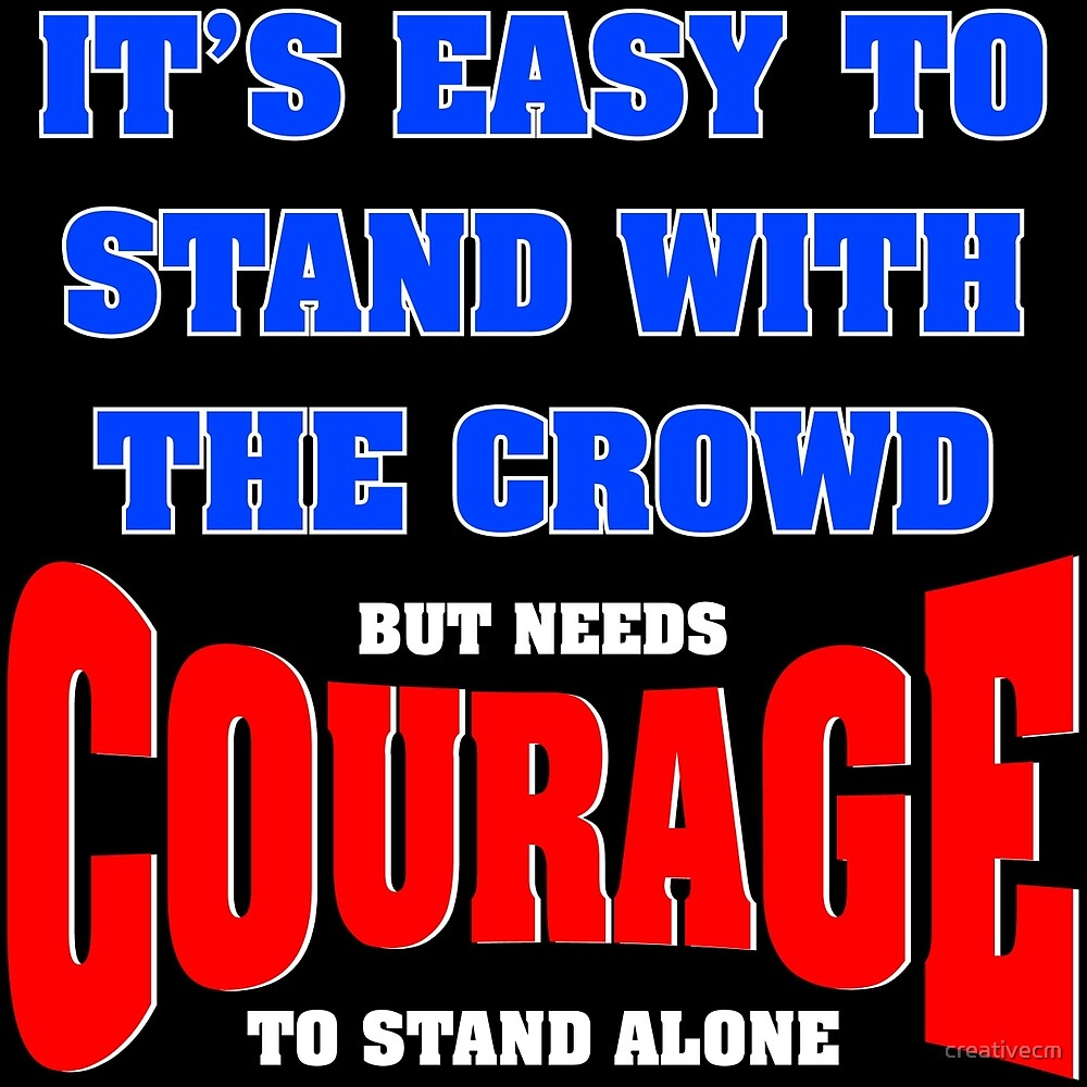 It's easy to stand with the crowd, but needs courage to stand alone by creativecm