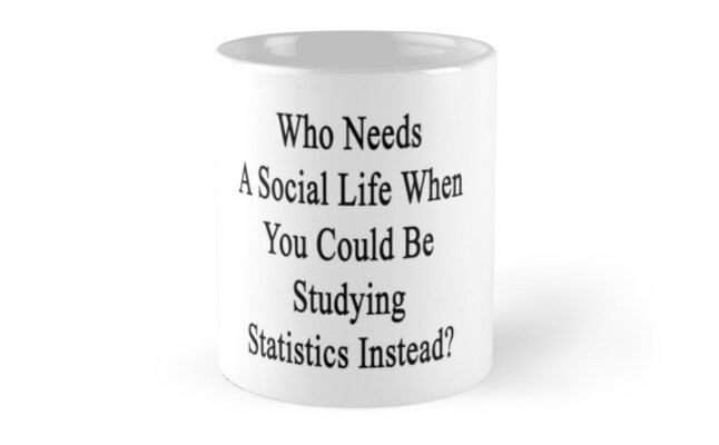 Who Needs A Social Life When You Could Be Studying Statistics Instead?  by supernova23