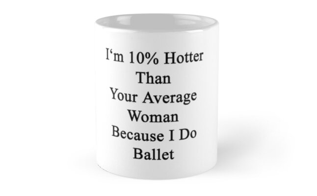 I'm 10% Hotter Than Your Average Woman Because I Do Ballet  by supernova23