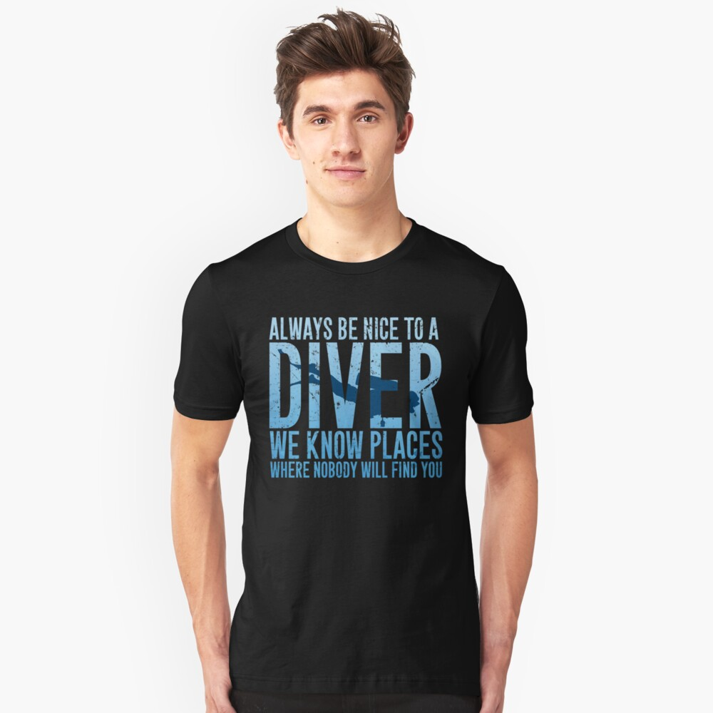 Always be nice to a diver we know places where nobody will find you - Scuba diving Unisex T-Shirt