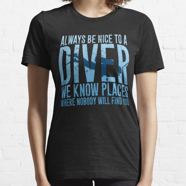 Always be nice to a diver we know places where nobody will find you - Scuba diving Essential T-Shirt