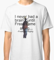 I never had a brain until Freak came along... Classic T-Shirt