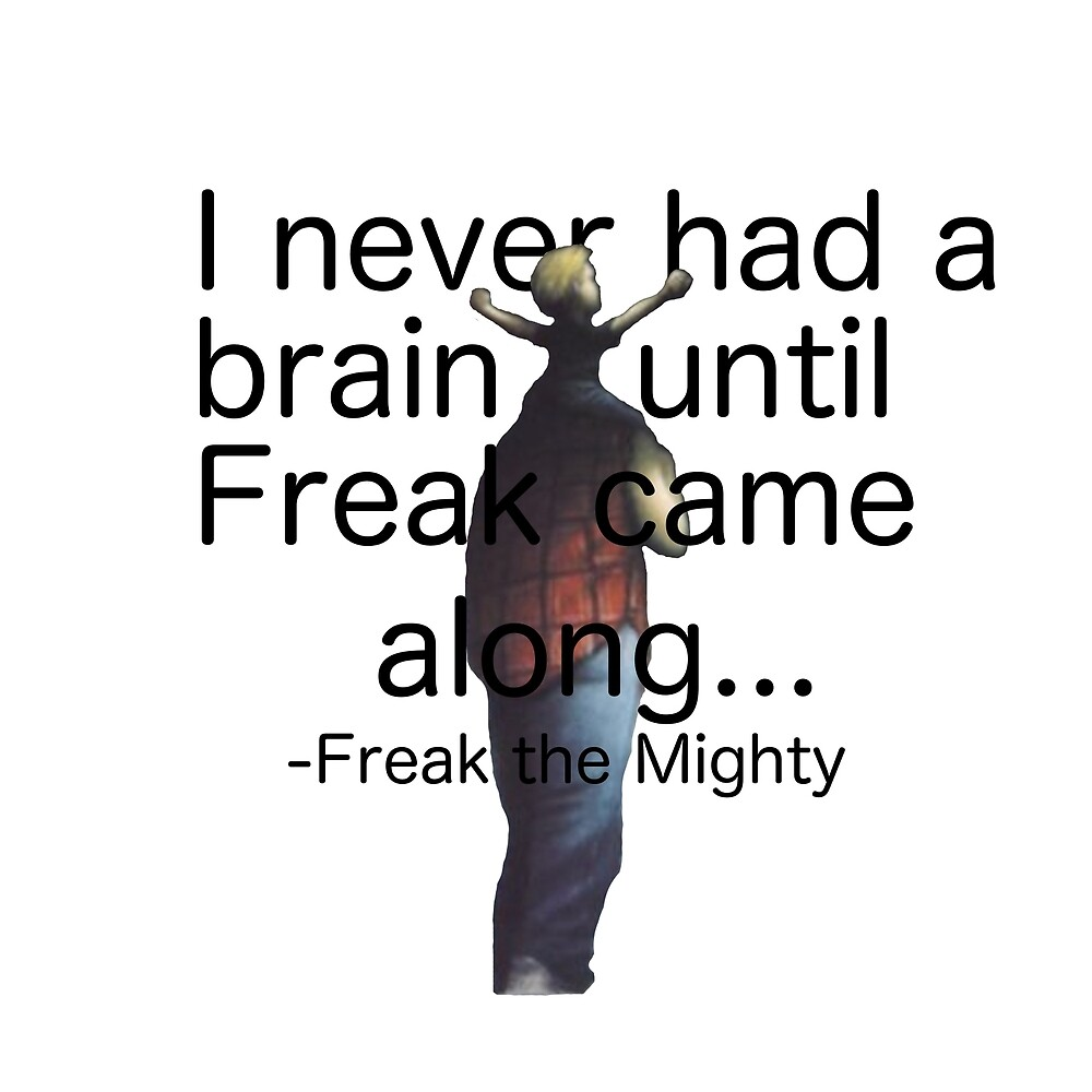 I never had a brain until Freak came along... by malcolm-