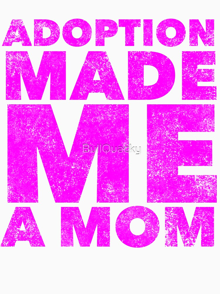 Adoption Made Me A Mom - Proud Mother of Adopted Son Daughter - Great gift for New Parent by Adopting - Awareness Quote Saying by BullQuacky