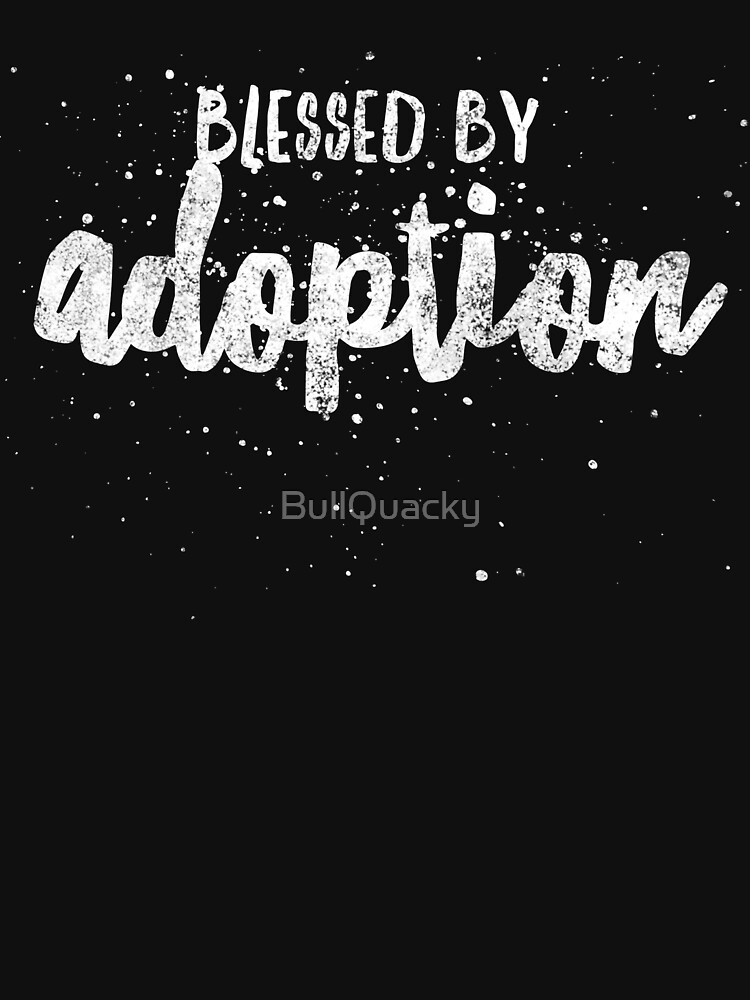 Blessed by Adoption - Proud Adopt Quote - Mother Father Son Daughter Adoptive Awareness - Great gift anyone blessed by families Adopting by BullQuacky