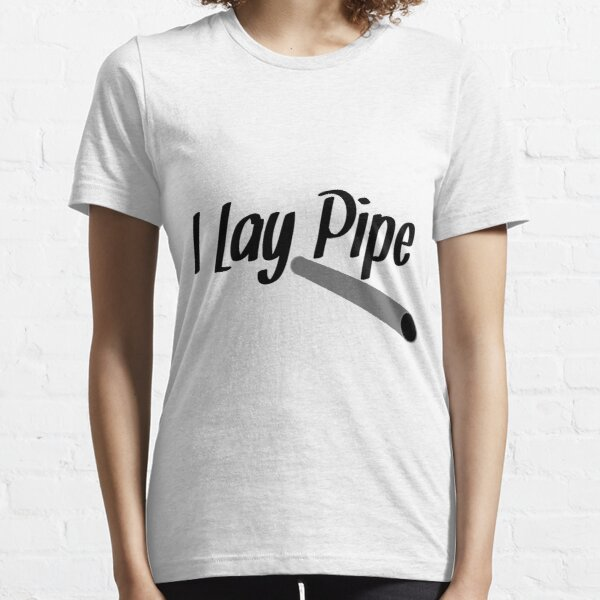 I Lay Pipe Essential T-Shirt