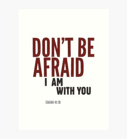 Don't be afraid, I am with you. Isaiah 41:10 Art Print