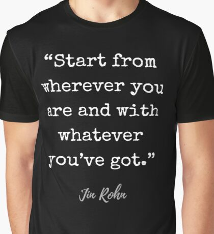 Jim Rohn Quote: Start from wherever you are and with whatever you've got. Graphic T-Shirt