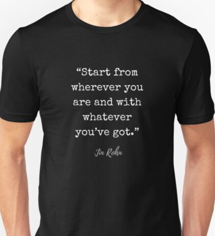 Jim Rohn Quote: Start from wherever you are and with whatever you've got. T-Shirt