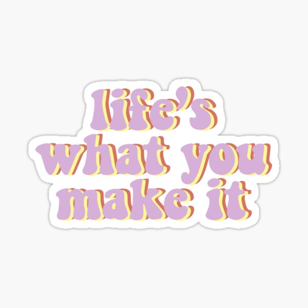 life's what you make it Sticker