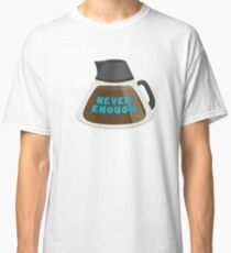 Never Enough Coffee Classic T-Shirt
