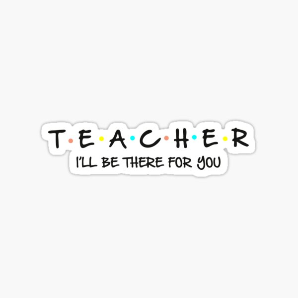 """Teacher- """"I'll be there for you"""" Sticker"""