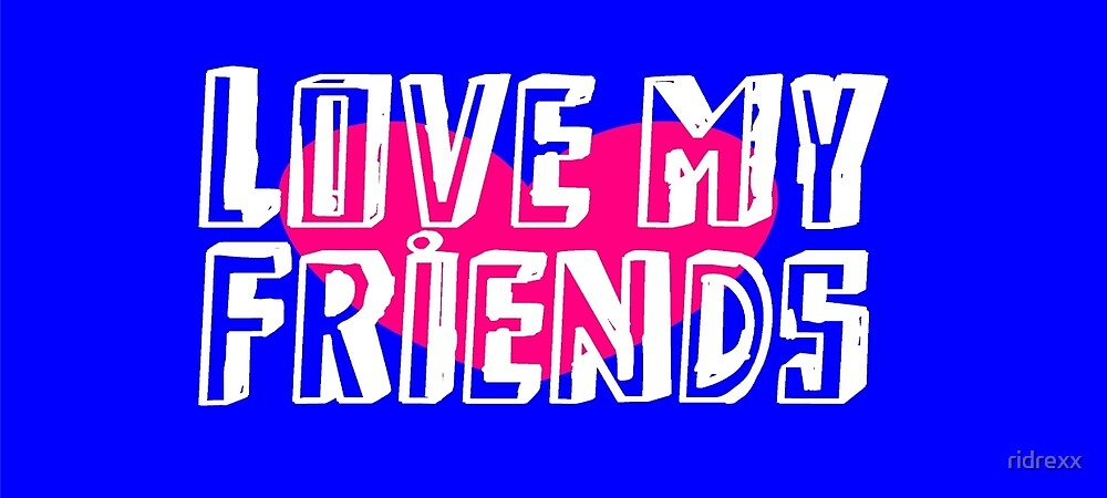 Love My Friends by ridrexx