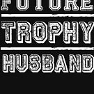 Future Trophy Husband - Funny Proposal Engaged to be Married Fiance - Humor Quote Saying by BullQuacky