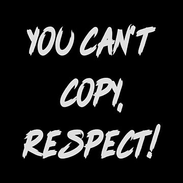 You, can't copy, respect by hypnotzd