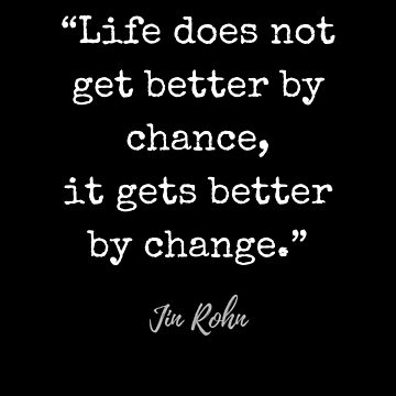 Jim Rohn Quote: Life does not get better by chance, it gets better by change by mia-scott