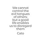 We cannot control the evil tongues of others; but a good life enables us to disregard them - Stoic quote by Cato by IdeasForArtists