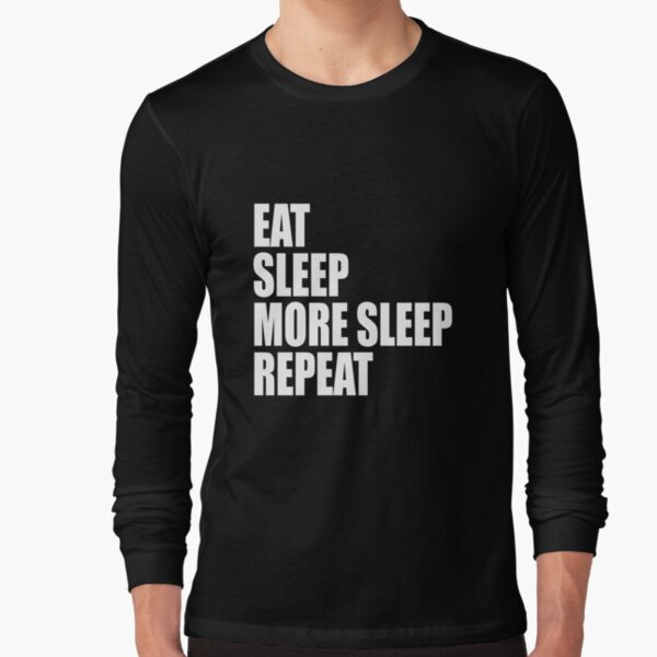 Eat, Sleep, More Sleep, Repeat Long Sleeve T-Shirt