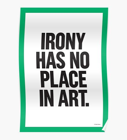 IRONY HAS NO PLACE IN ART Poster