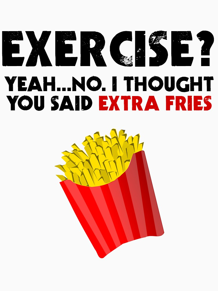 Exercise? Yeah...No. I Thought You Said Extra Fries by evahhamilton