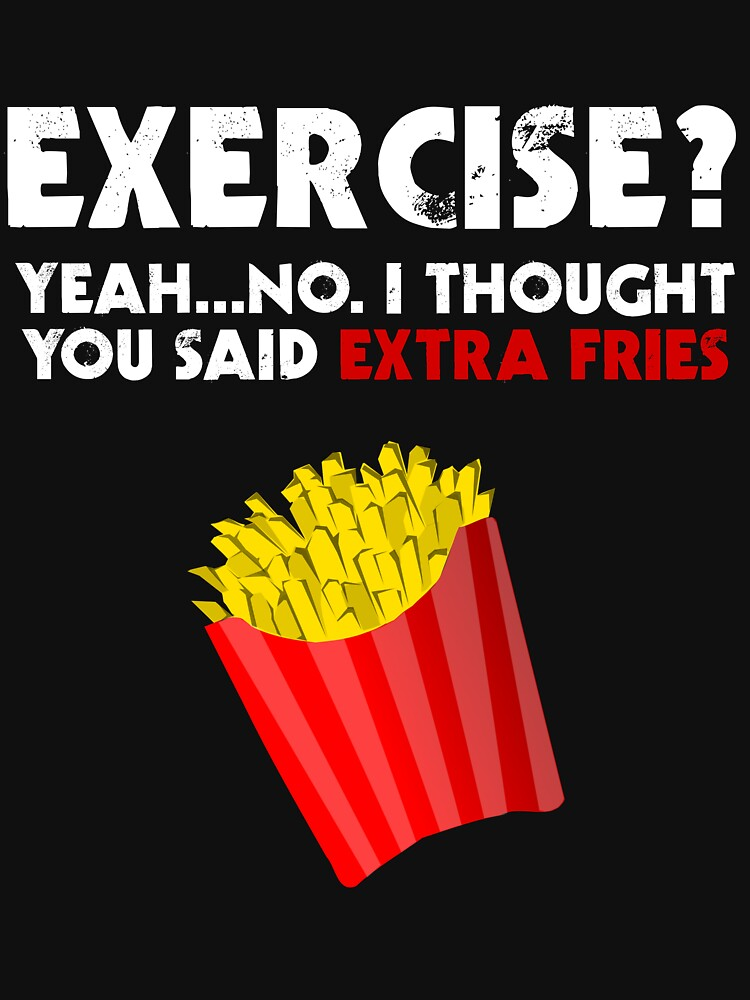 Exercise? Yeah...No. I Thought You Said Extra Fries by evahhamilton