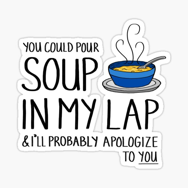 You Could Pour Soup In My Lap Sticker