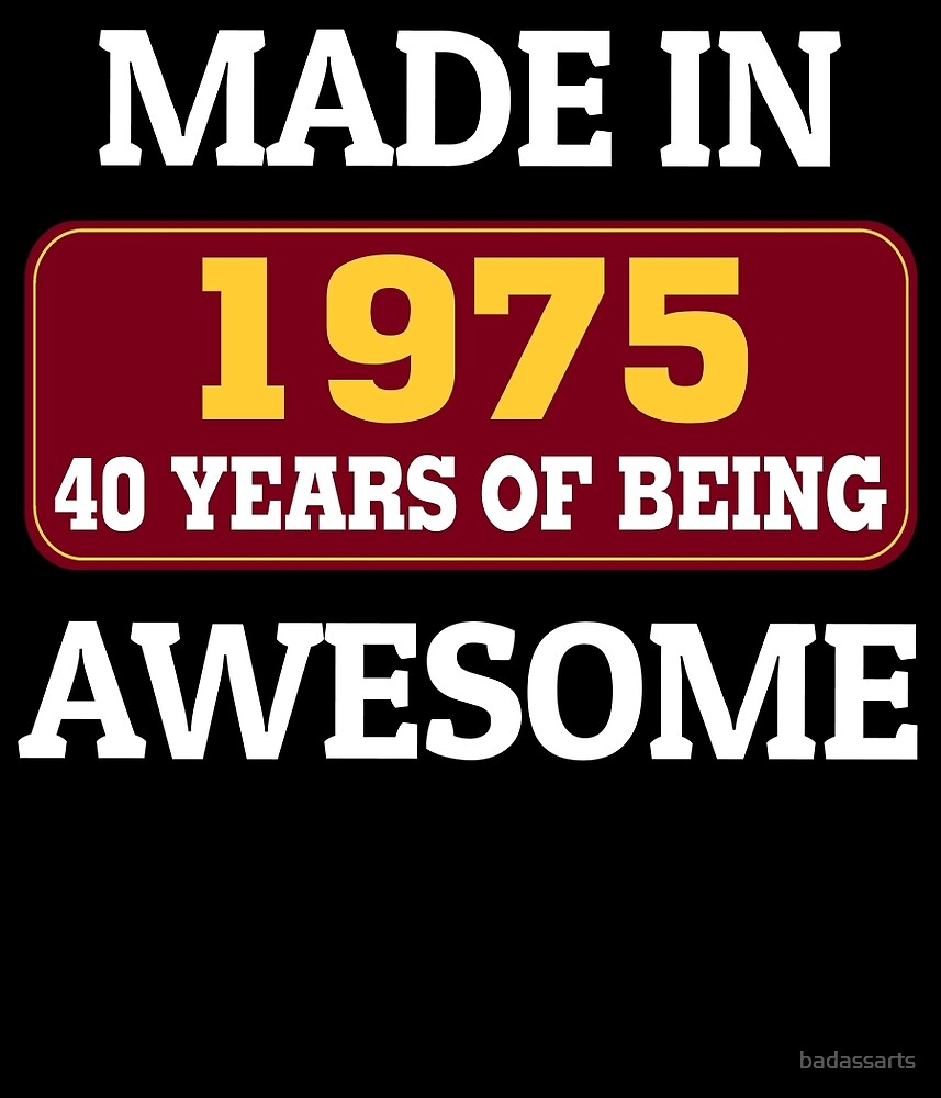 MADE IN 1975 40 YEARS OF BEING AWESOME by badassarts