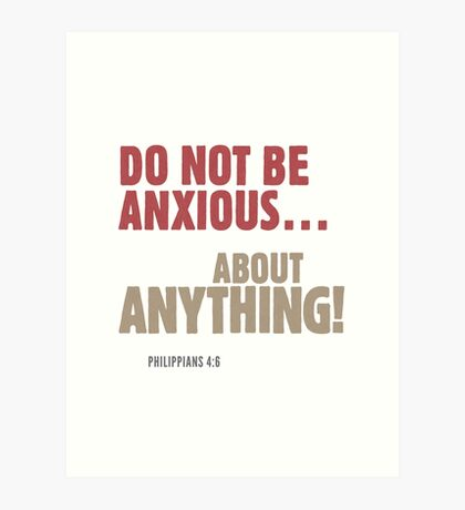Do Not Be Anxious… About Anything! Philippians 4:6 Art Print