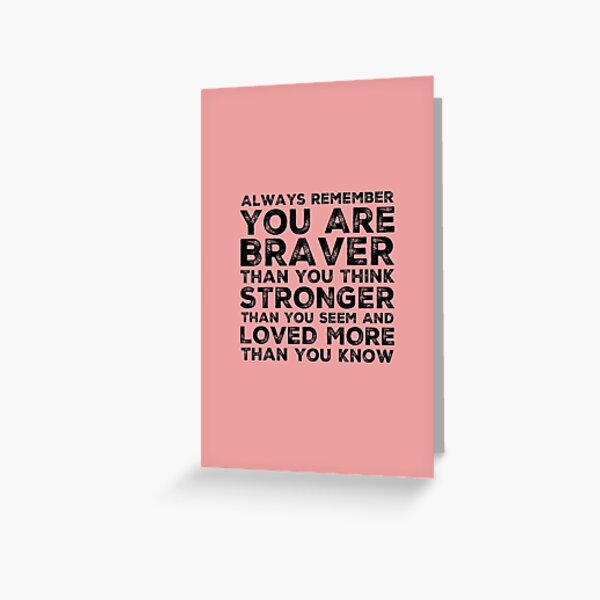 Always Remember You Are Braver Than You Think Stronger Than You Seem And Loved More Than You Know Greeting Card