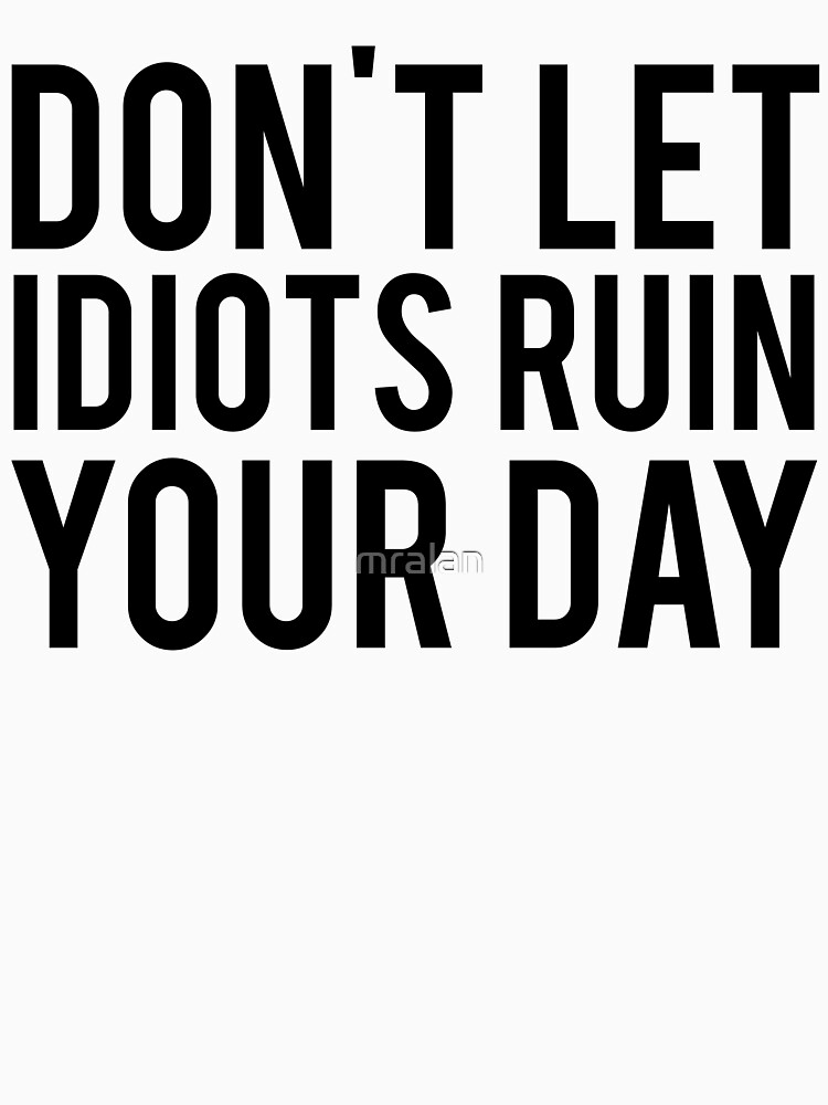 Don't Let Idiots Ruin Your Day by mralan