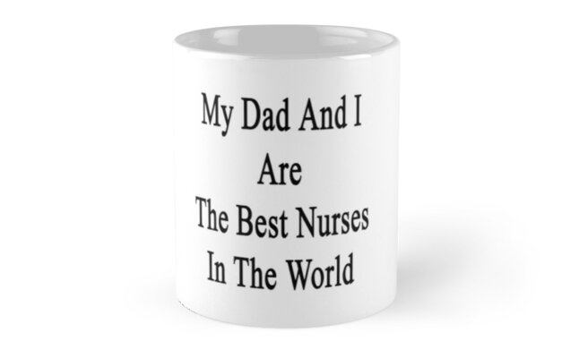 My Dad And I Are The Best Nurses In The World  by supernova23