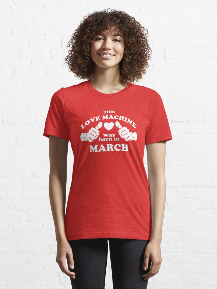 Alternate view of This Love Machine Was Born In March Essential T-Shirt
