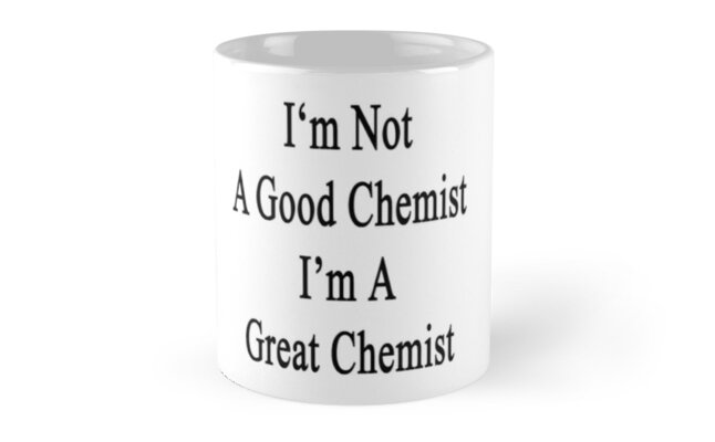 I'm Not A Good Chemist I'm A Great Chemist  by supernova23