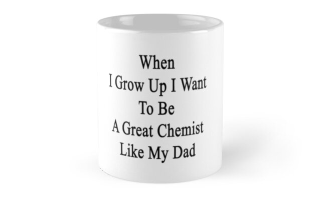 When I Grow Up I Want To Be A Great Chemist Like My Dad  by supernova23