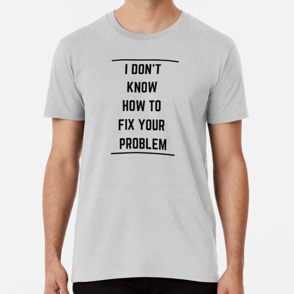 I don't know how to fix your problem Premium T-Shirt