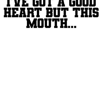 I've got a good heart but this mouth. by ShyneR