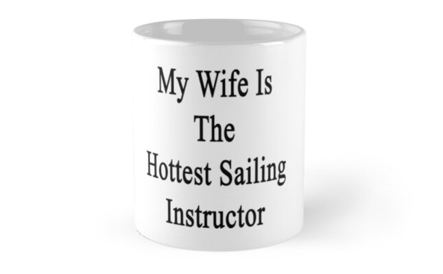 My Wife Is The Hottest Sailing Instructor  by supernova23