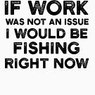 If Work Was Not An Issue I would Be Fishing Right now by JakeRhodes