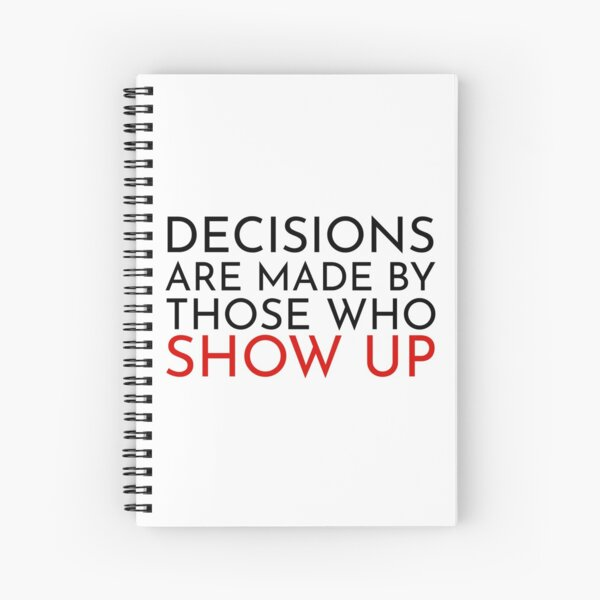 Decisions are made by those who show up Spiral Notebook