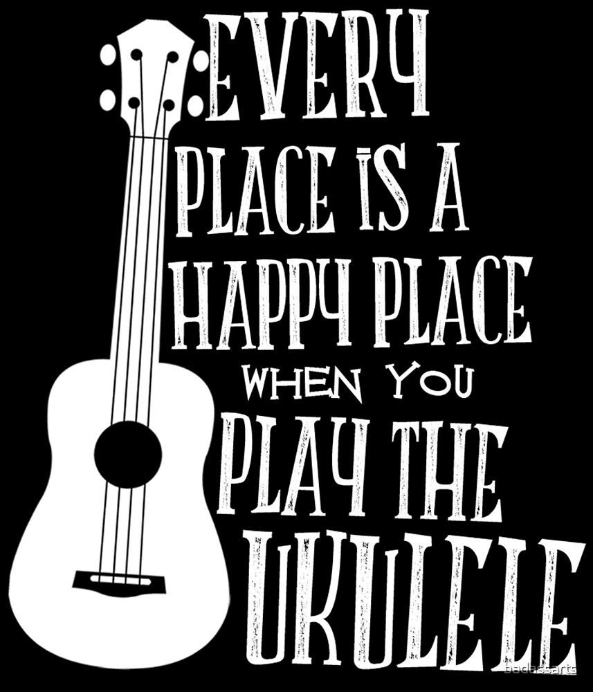 EVERY PLACE IS A HAPPY PLACE WHEN YOU PLAY THE UKULELE by badassarts