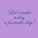 Lets Make Today A Fantastic Day by hurmerinta