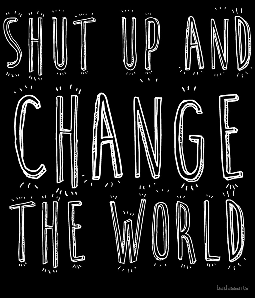 SHUT UP AND CHANGE THE WORLD by badassarts