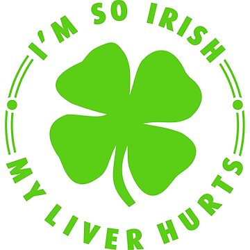 I'M SO IRISH - MY LIVER HURTS by alececonello