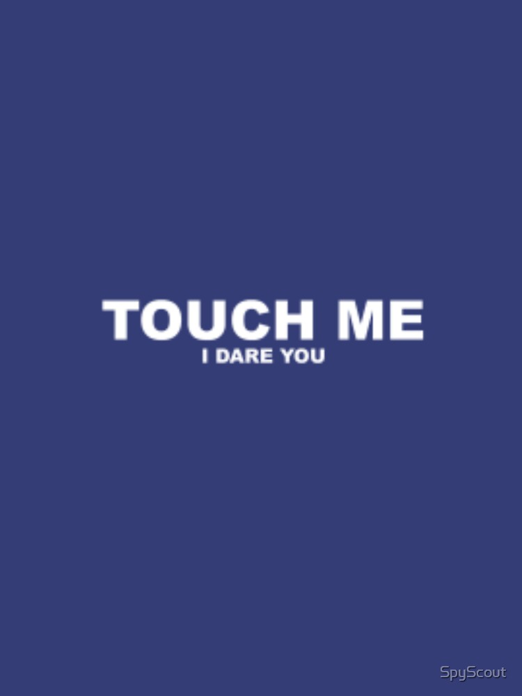 TOUCH ME...I dare you.... by SpyScout