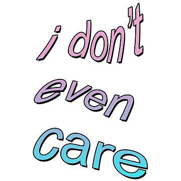 I Don't Even Care by sugaredasshole