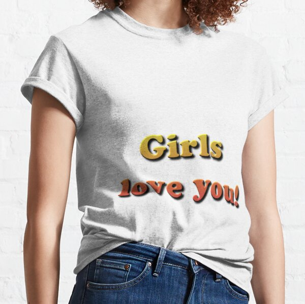 Girls Love You! Classic T-Shirt