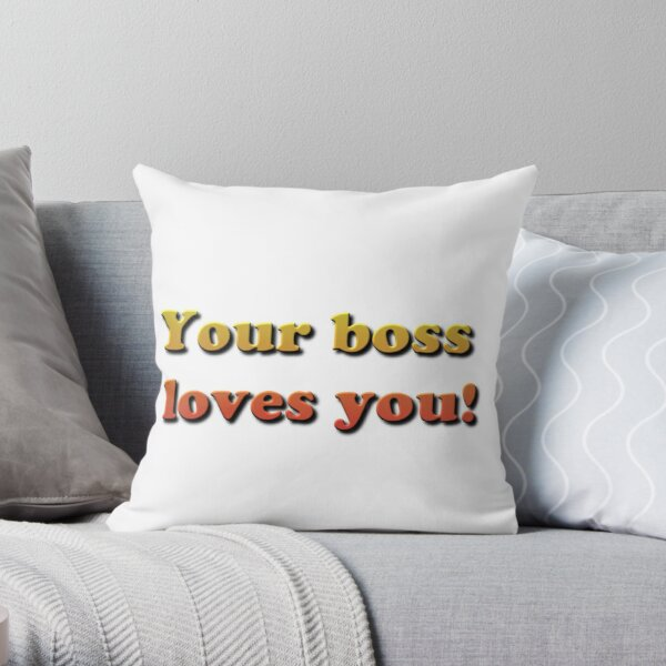 Your Boss Loves you! Throw Pillow