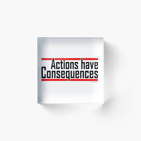 Actions have consequences.... REALLY Acrylic Block