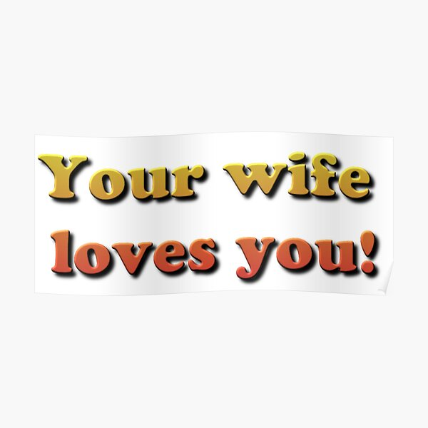Your wife loves you! Poster