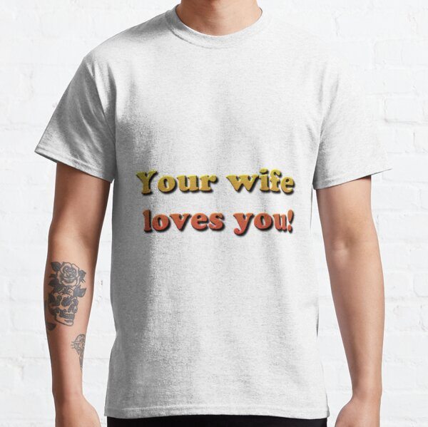 Your wife loves you! Classic T-Shirt